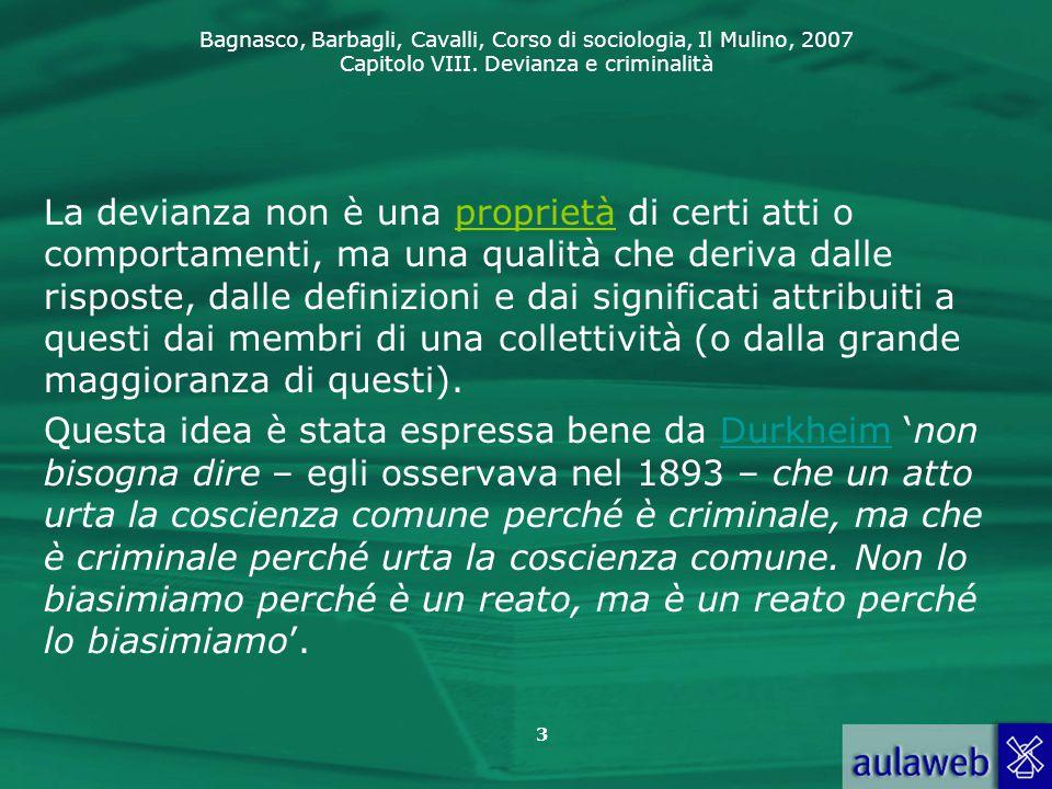Bagnasco, Barbagli, Cavalli, Corso di sociologia, Il Mulino, 2007 Capitolo VIII. Devianza e criminalità 3 La devianza non è una proprietà di certi att