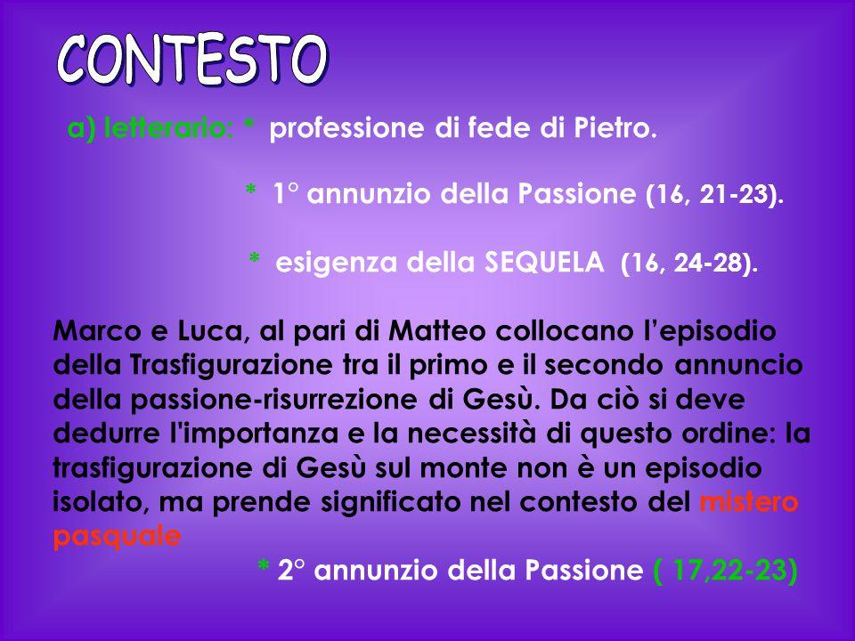 a) letterario: * professione di fede di Pietro. * 1° annunzio della Passione (16, 21-23). * esigenza della SEQUELA (16, 24-28). Marco e Luca, al pari