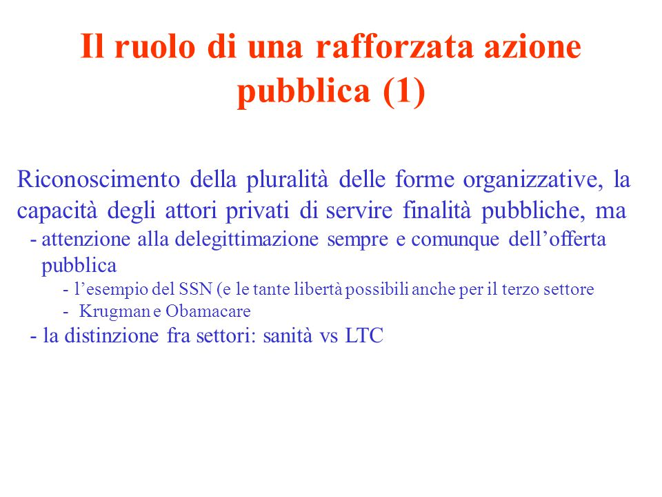 Il ruolo di una rafforzata azione pubblica (2) Rafforzamento del «pubblico» nelle modalità di funzionamento delle organizzazioni pubbliche -la socialità nell'erogazione dei beni sociali -l'ethos pubblico e i limiti del New Public Management -il peso delle incompatibilità (vs.