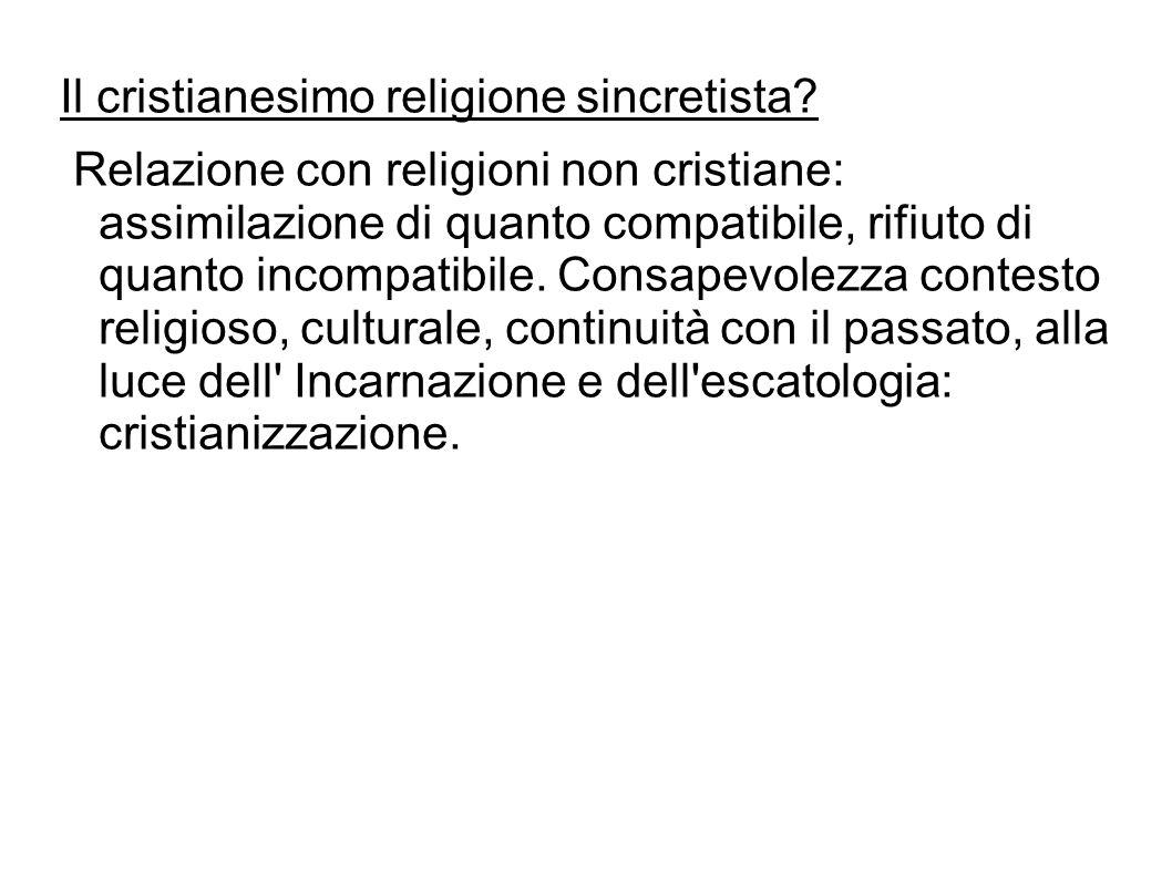 Il cristianesimo religione sincretista? Relazione con religioni non cristiane: assimilazione di quanto compatibile, rifiuto di quanto incompatibile. C