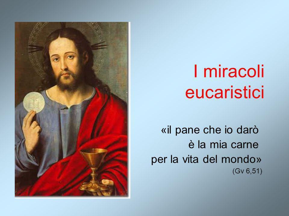 I miracoli eucaristici «il pane che io darò è la mia carne per la vita del mondo» (Gv 6,51)