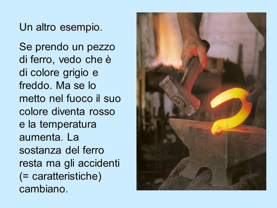 Un altro esempio. Se prendo un pezzo di ferro, vedo che è di colore grigio e freddo. Ma se lo metto nel fuoco il suo colore diventa rosso e la tempera