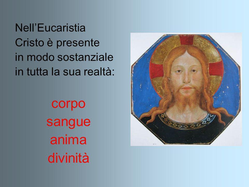 Nell'Eucaristia Cristo è presente in modo sostanziale in tutta la sua realtà: corpo sangue anima divinità