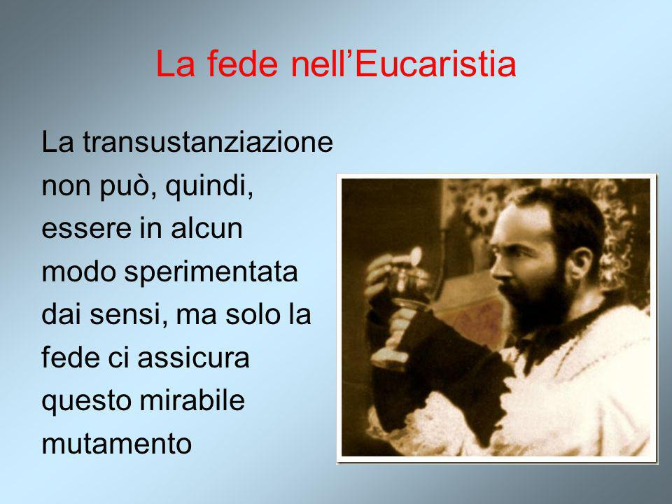 La fede nell'Eucaristia La transustanziazione non può, quindi, essere in alcun modo sperimentata dai sensi, ma solo la fede ci assicura questo mirabil