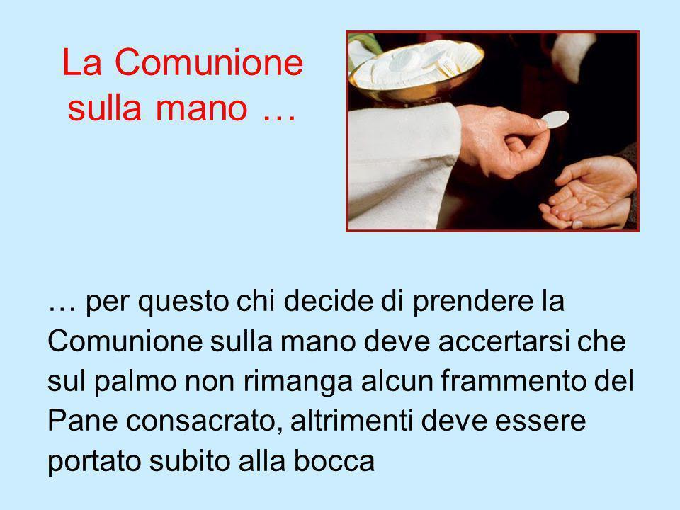 La Comunione sulla mano … … per questo chi decide di prendere la Comunione sulla mano deve accertarsi che sul palmo non rimanga alcun frammento del Pa