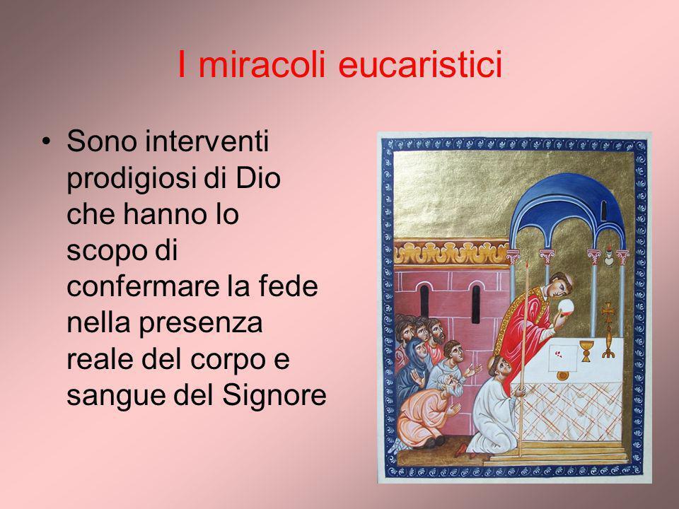 I miracoli eucaristici Sono interventi prodigiosi di Dio che hanno lo scopo di confermare la fede nella presenza reale del corpo e sangue del Signore
