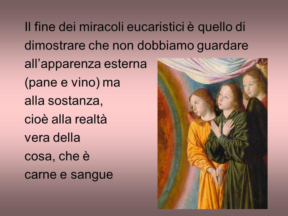 Il fine dei miracoli eucaristici è quello di dimostrare che non dobbiamo guardare all'apparenza esterna (pane e vino) ma alla sostanza, cioè alla real