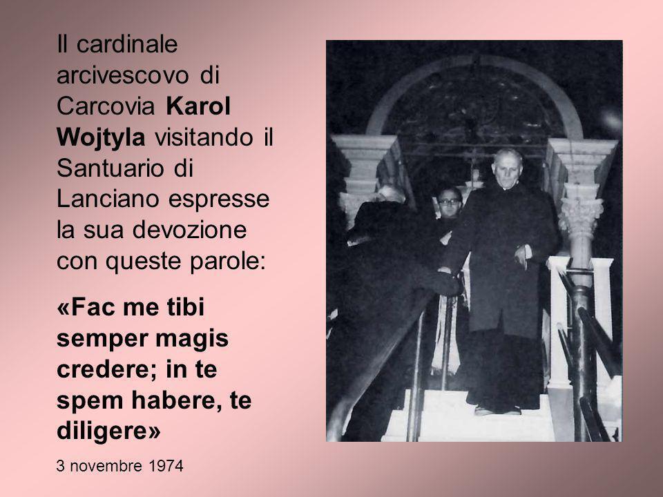 Il cardinale arcivescovo di Carcovia Karol Wojtyla visitando il Santuario di Lanciano espresse la sua devozione con queste parole: «Fac me tibi semper