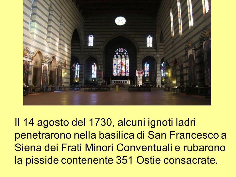 Il 14 agosto del 1730, alcuni ignoti ladri penetrarono nella basilica di San Francesco a Siena dei Frati Minori Conventuali e rubarono la pisside cont