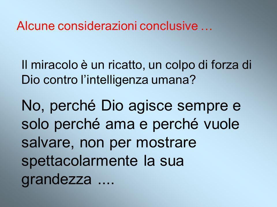 Alcune considerazioni conclusive … Il miracolo è un ricatto, un colpo di forza di Dio contro l'intelligenza umana? No, perché Dio agisce sempre e solo