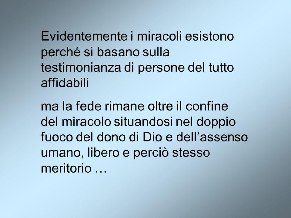 Evidentemente i miracoli esistono perché si basano sulla testimonianza di persone del tutto affidabili ma la fede rimane oltre il confine del miracolo
