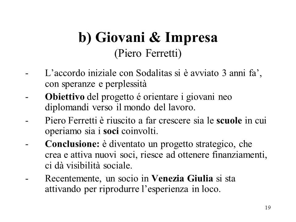 b) Giovani & Impresa (Piero Ferretti) -L'accordo iniziale con Sodalitas si è avviato 3 anni fa', con speranze e perplessità -Obiettivo del progetto é orientare i giovani neo diplomandi verso il mondo del lavoro.