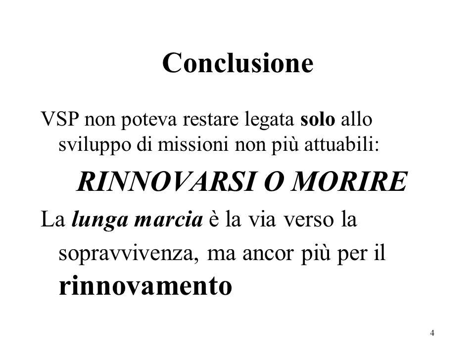 VSP non poteva restare legata solo allo sviluppo di missioni non più attuabili: RINNOVARSI O MORIRE La lunga marcia è la via verso la sopravvivenza, ma ancor più per il rinnovamento Conclusione 4