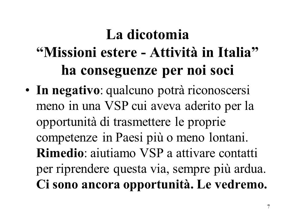 La dicotomia Missioni estere - Attività in Italia ha conseguenze per noi soci In negativo: qualcuno potrà riconoscersi meno in una VSP cui aveva aderito per la opportunità di trasmettere le proprie competenze in Paesi più o meno lontani.