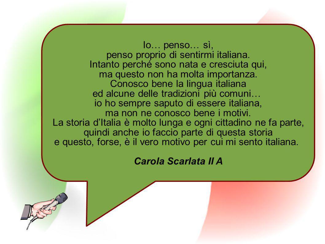 Io… penso… sì, penso proprio di sentirmi italiana. Intanto perché sono nata e cresciuta qui, ma questo non ha molta importanza. Conosco bene la lingua