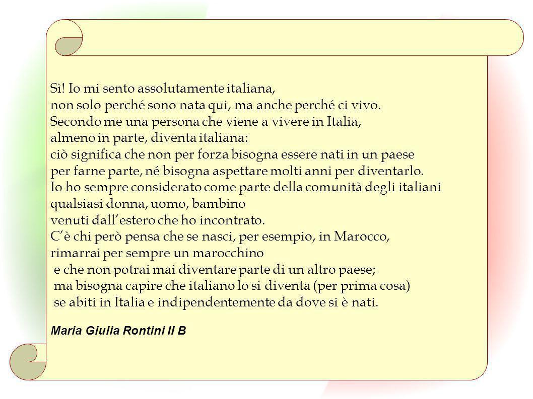 Sì! Io mi sento assolutamente italiana, non solo perché sono nata qui, ma anche perché ci vivo. Secondo me una persona che viene a vivere in Italia, a