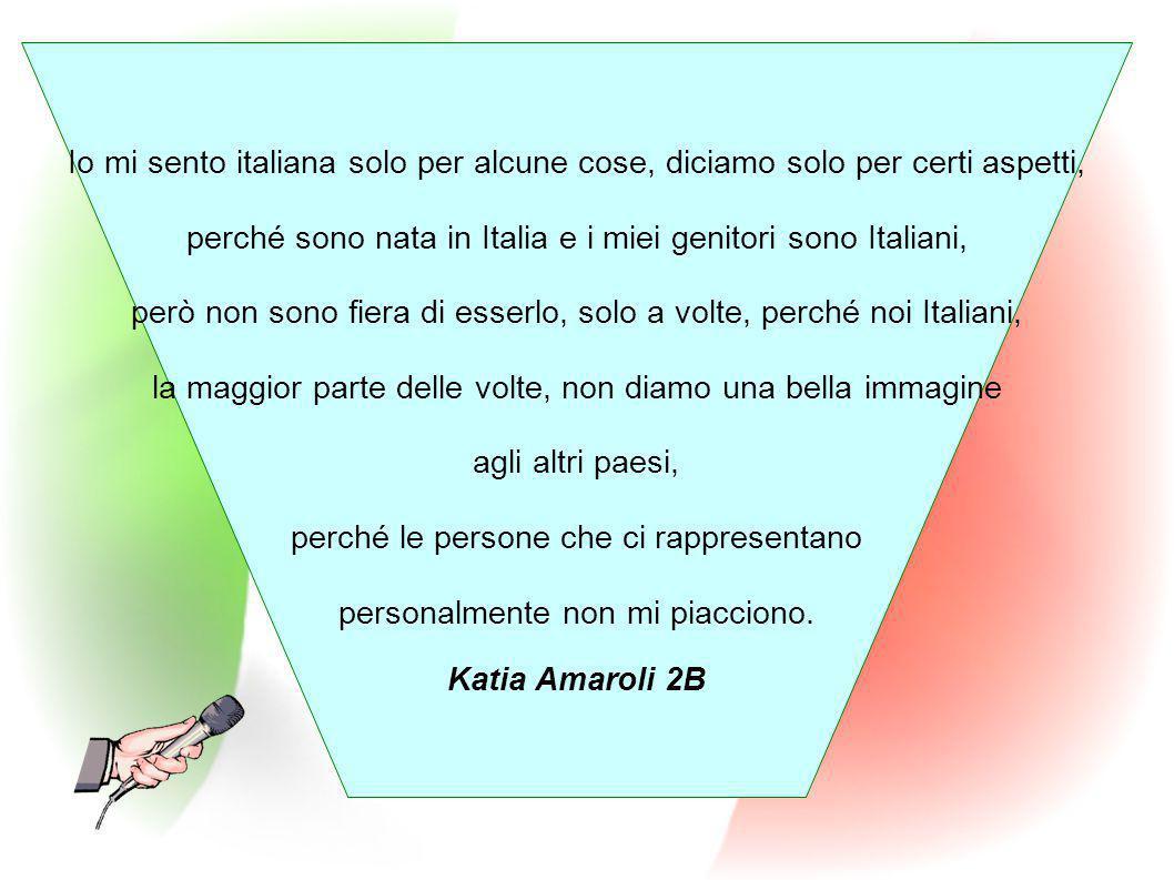 Io mi sento italiana solo per alcune cose, diciamo solo per certi aspetti, perché sono nata in Italia e i miei genitori sono Italiani, però non sono f