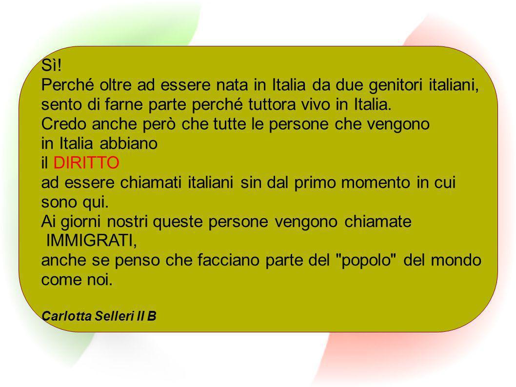 Sì! Perché oltre ad essere nata in Italia da due genitori italiani, sento di farne parte perché tuttora vivo in Italia. Credo anche però che tutte le
