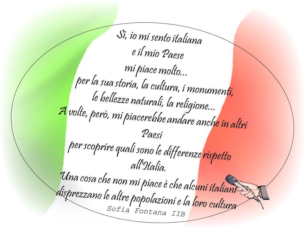 Si, io mi sento italiana e il mio Paese mi piace molto... per la sua storia, la cultura, i monumenti, le bellezze naturali, la religione... A volte, p
