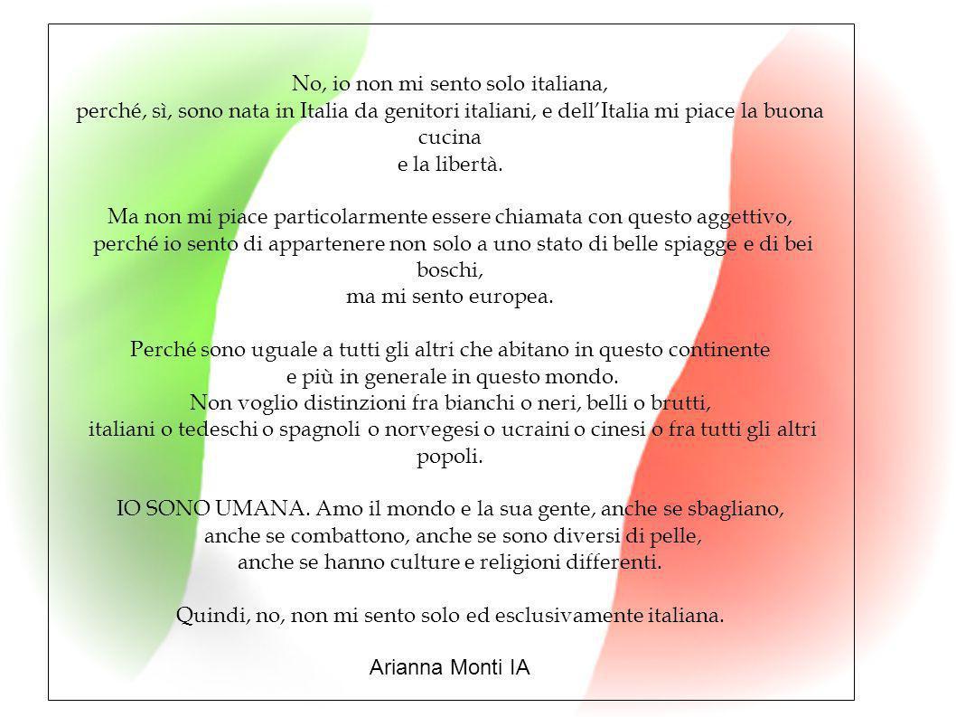 No, io non mi sento solo italiana, perché, sì, sono nata in Italia da genitori italiani, e dell'Italia mi piace la buona cucina e la libertà. Ma non m