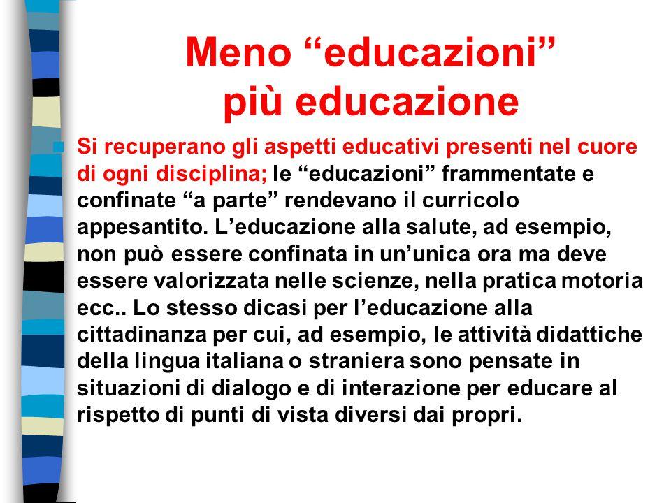 """Meno """"educazioni"""" più educazione Si recuperano gli aspetti educativi presenti nel cuore di ogni disciplina; le """"educazioni"""" frammentate e confinate """"a"""