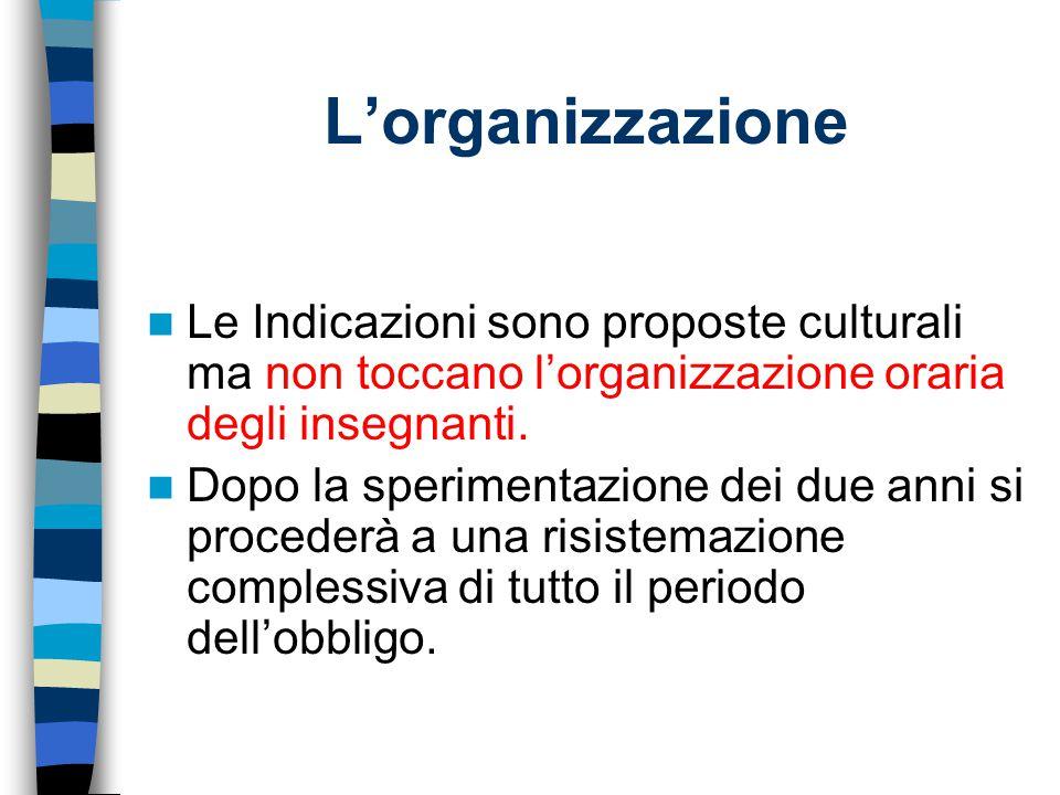 L'organizzazione Le Indicazioni sono proposte culturali ma non toccano l'organizzazione oraria degli insegnanti. Dopo la sperimentazione dei due anni