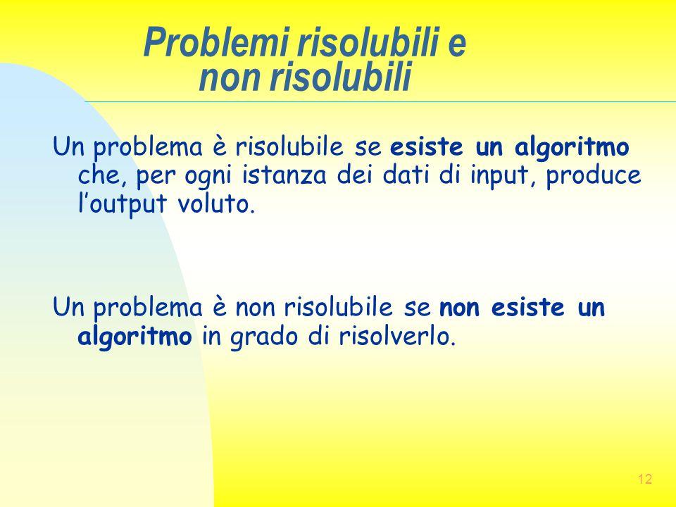 12 Problemi risolubili e non risolubili Un problema è risolubile se esiste un algoritmo che, per ogni istanza dei dati di input, produce l'output volu