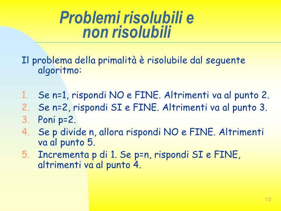 13 Problemi risolubili e non risolubili Il problema della primalità è risolubile dal seguente algoritmo: 1.Se n=1, rispondi NO e FINE. Altrimenti va a