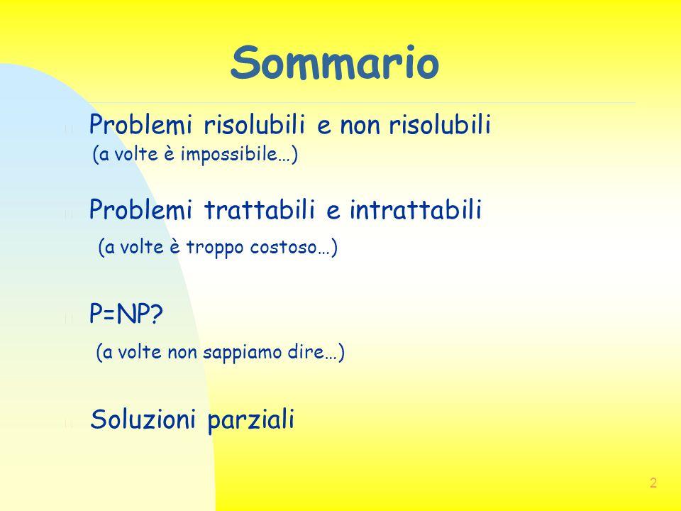 2 Sommario n Problemi risolubili e non risolubili (a volte è impossibile…) n Problemi trattabili e intrattabili (a volte è troppo costoso…) n P=NP? (a