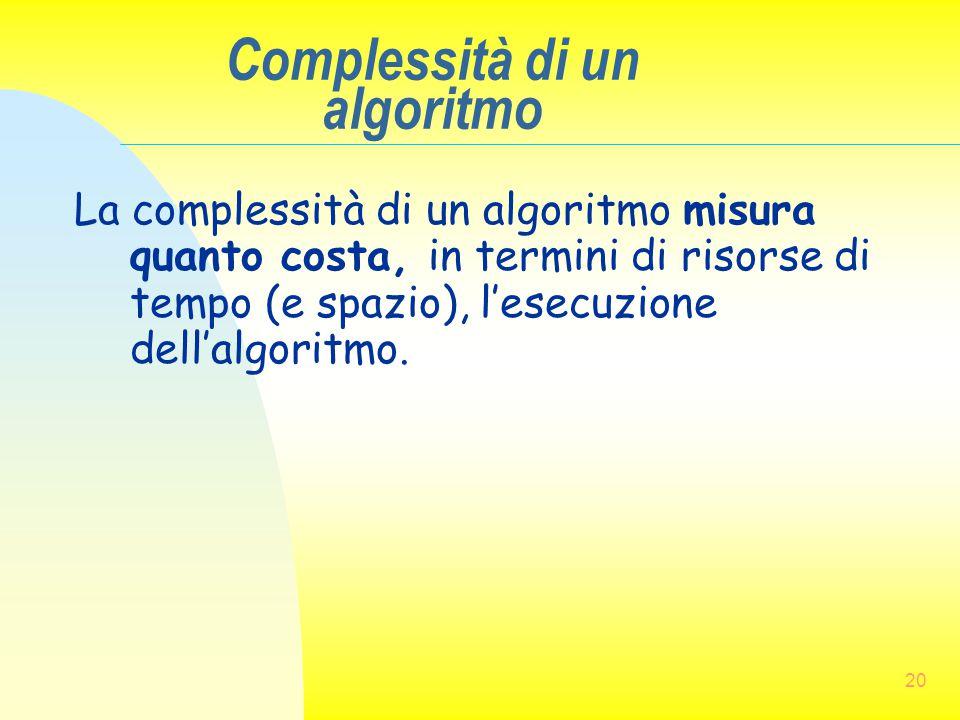 20 Complessità di un algoritmo La complessità di un algoritmo misura quanto costa, in termini di risorse di tempo (e spazio), l'esecuzione dell'algori