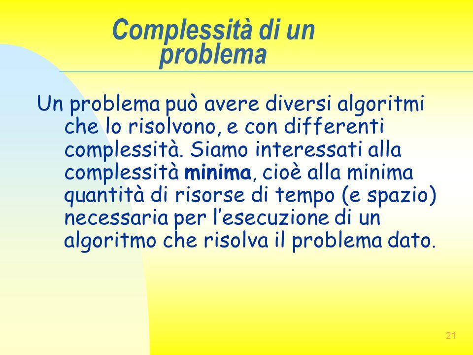 21 Complessità di un problema Un problema può avere diversi algoritmi che lo risolvono, e con differenti complessità. Siamo interessati alla complessi