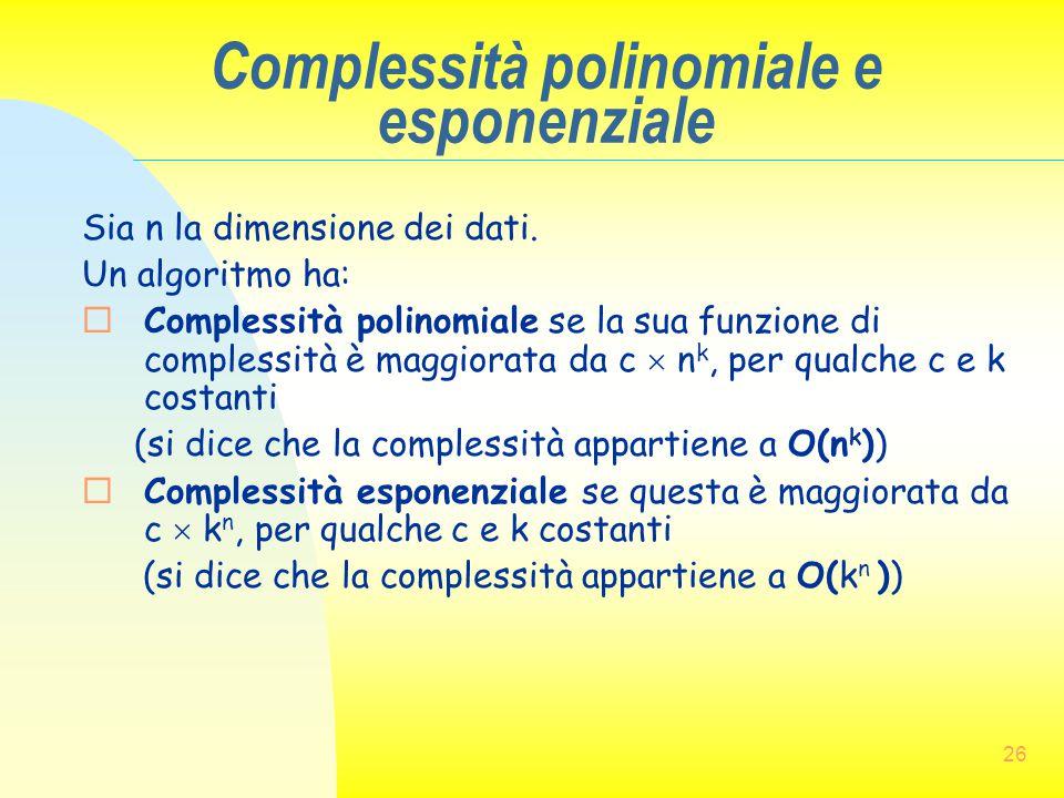 26 Complessità polinomiale e esponenziale Sia n la dimensione dei dati. Un algoritmo ha:  Complessità polinomiale se la sua funzione di complessità è