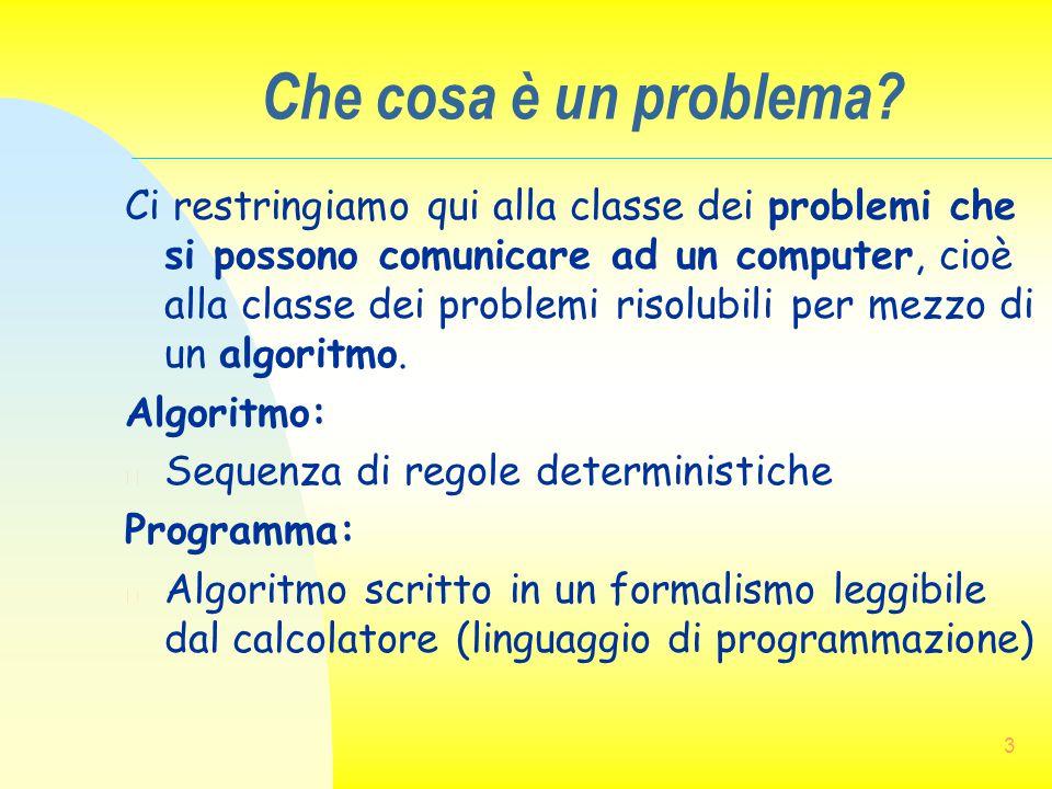 3 Che cosa è un problema? Ci restringiamo qui alla classe dei problemi che si possono comunicare ad un computer, cioè alla classe dei problemi risolub