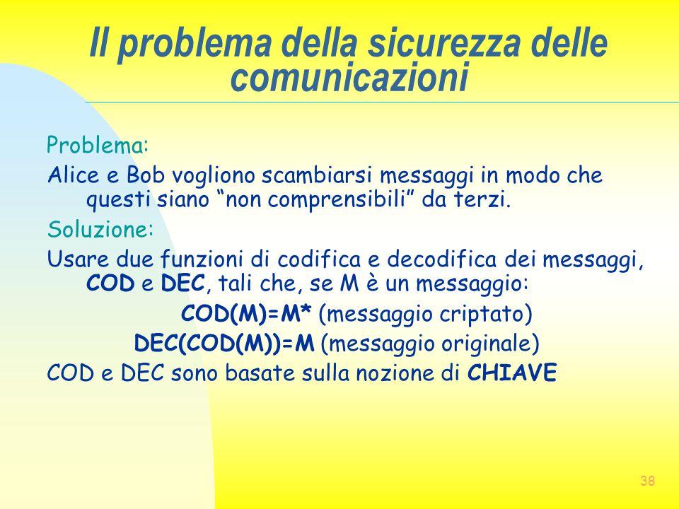 """38 Il problema della sicurezza delle comunicazioni Problema: Alice e Bob vogliono scambiarsi messaggi in modo che questi siano """"non comprensibili"""" da"""