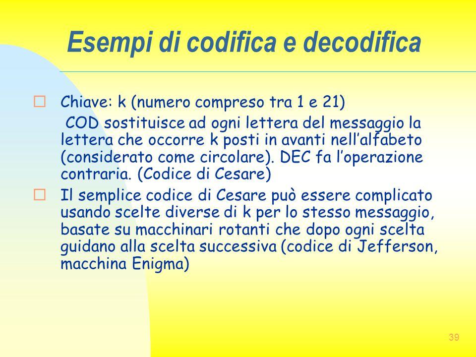 39 Esempi di codifica e decodifica  Chiave: k (numero compreso tra 1 e 21) COD sostituisce ad ogni lettera del messaggio la lettera che occorre k pos