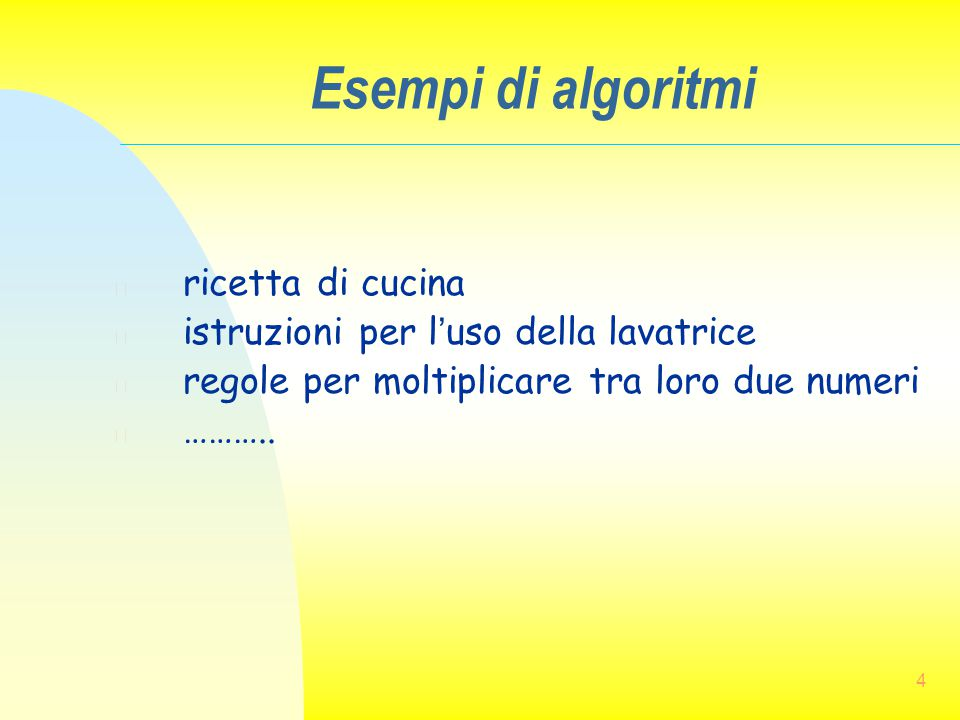 4 Esempi di algoritmi n ricetta di cucina n istruzioni per l'uso della lavatrice n regole per moltiplicare tra loro due numeri n ………..