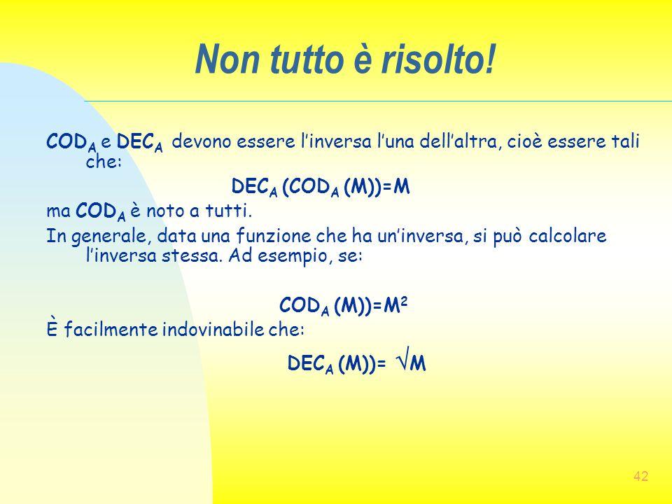 42 Non tutto è risolto! COD A e DEC A devono essere l'inversa l'una dell'altra, cioè essere tali che: DEC A (COD A (M))=M ma COD A è noto a tutti. In