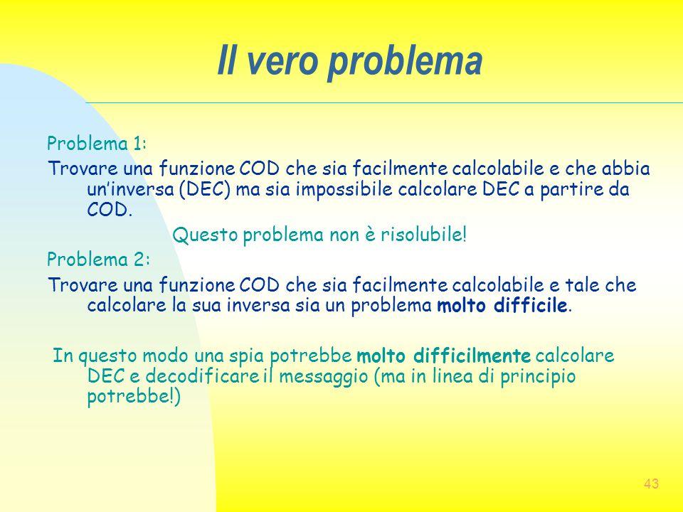 43 Il vero problema Problema 1: Trovare una funzione COD che sia facilmente calcolabile e che abbia un'inversa (DEC) ma sia impossibile calcolare DEC