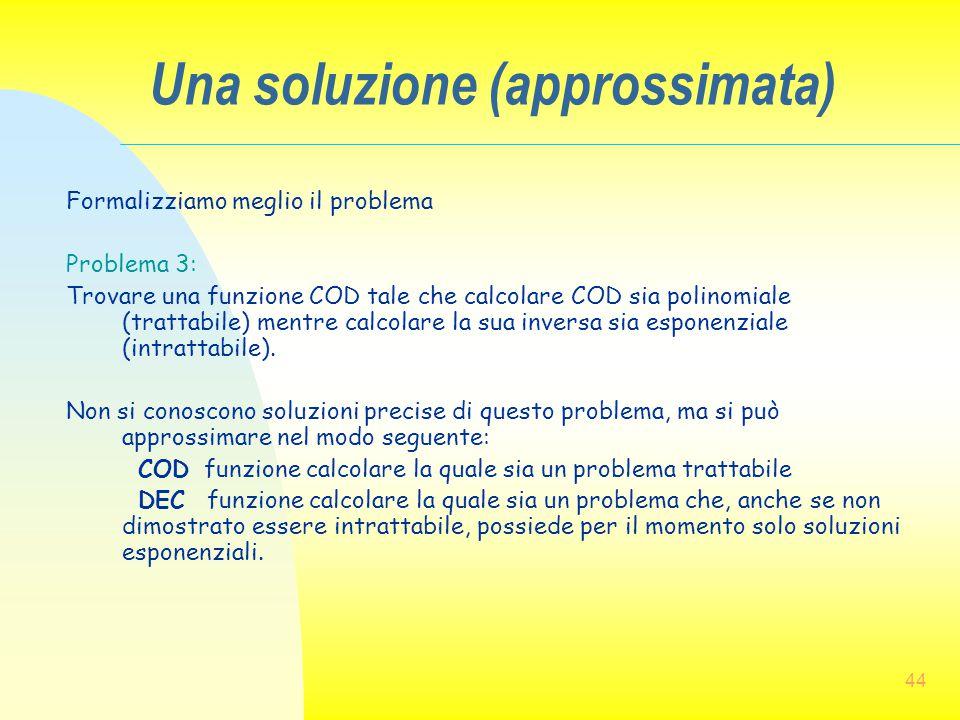 44 Una soluzione (approssimata) Formalizziamo meglio il problema Problema 3: Trovare una funzione COD tale che calcolare COD sia polinomiale (trattabi