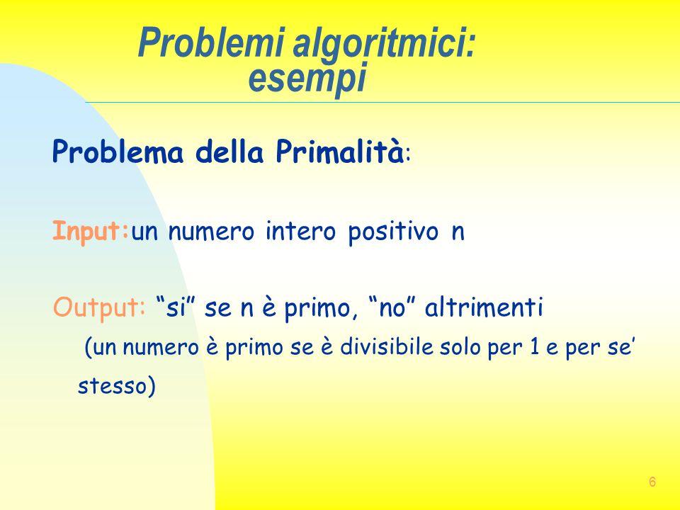 """6 Problemi algoritmici: esempi Problema della Primalità : Input:un numero intero positivo n Output: """"si"""" se n è primo, """"no"""" altrimenti (un numero è pr"""