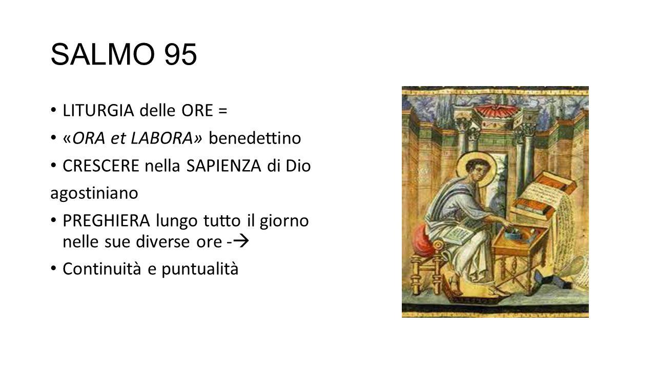 SALMO 95 LITURGIA delle ORE = «ORA et LABORA» benedettino CRESCERE nella SAPIENZA di Dio agostiniano PREGHIERA lungo tutto il giorno nelle sue diverse ore -  Continuità e puntualità