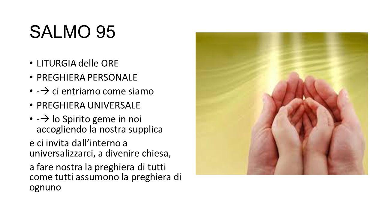 SALMO 95 LITURGIA delle ORE PREGHIERA PERSONALE -  ci entriamo come siamo PREGHIERA UNIVERSALE -  lo Spirito geme in noi accogliendo la nostra supplica e ci invita dall'interno a universalizzarci, a divenire chiesa, a fare nostra la preghiera di tutti come tutti assumono la preghiera di ognuno
