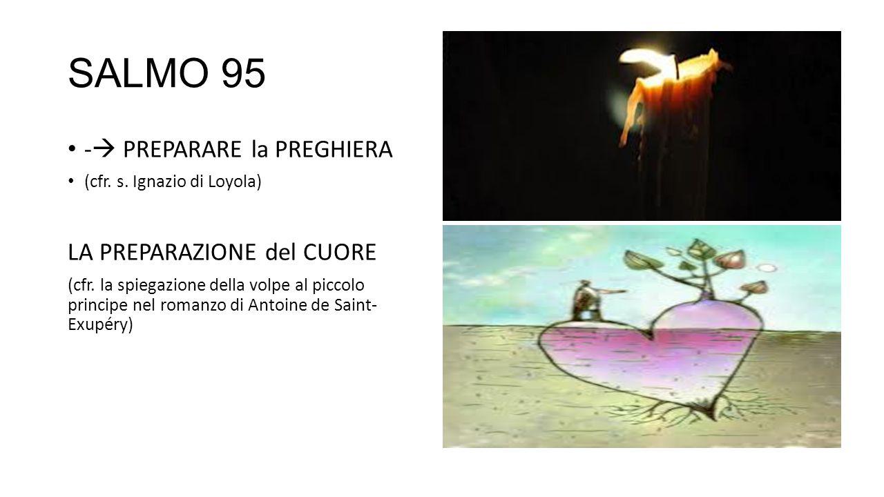 SALMO 95 -  PREPARARE la PREGHIERA (cfr. s. Ignazio di Loyola) LA PREPARAZIONE del CUORE (cfr. la spiegazione della volpe al piccolo principe nel rom