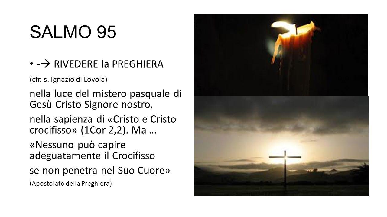 SALMO 95 -  RIVEDERE la PREGHIERA (cfr. s. Ignazio di Loyola) nella luce del mistero pasquale di Gesù Cristo Signore nostro, nella sapienza di «Crist
