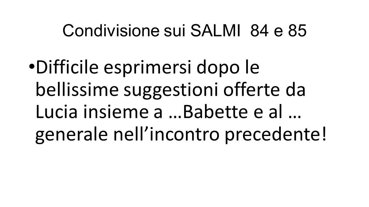 Condivisione sui SALMI 84 e 85 Difficile esprimersi dopo le bellissime suggestioni offerte da Lucia insieme a …Babette e al … generale nell'incontro precedente!