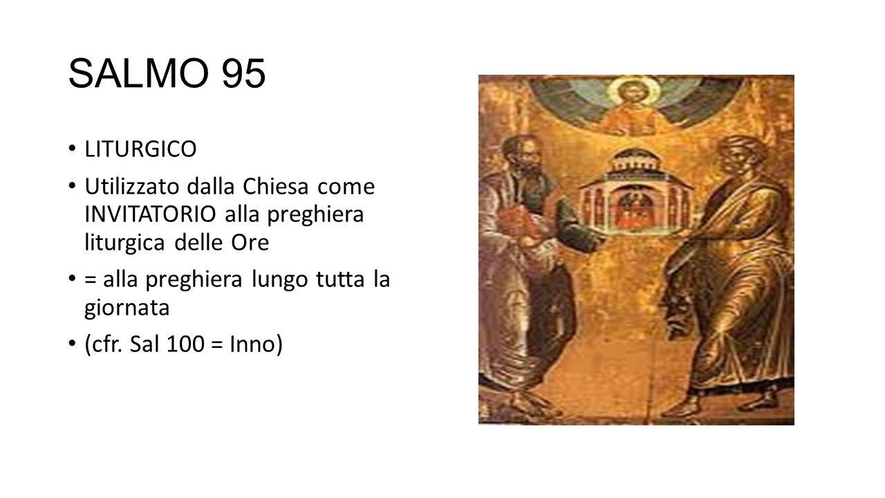 SALMO 95 LITURGICO Utilizzato dalla Chiesa come INVITATORIO alla preghiera liturgica delle Ore = alla preghiera lungo tutta la giornata (cfr. Sal 100