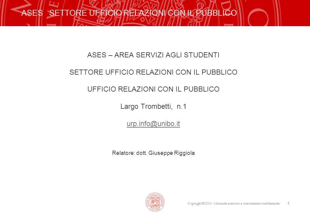 Copyright©2003 - Materiale riservato e strettamente confidenziale 1 ASES SETTORE UFFICIO RELAZIONI CON IL PUBBLICO ASES – AREA SERVIZI AGLI STUDENTI SETTORE UFFICIO RELAZIONI CON IL PUBBLICO UFFICIO RELAZIONI CON IL PUBBLICO Largo Trombetti, n.1 urp.info@unibo.it Relatore: dott.