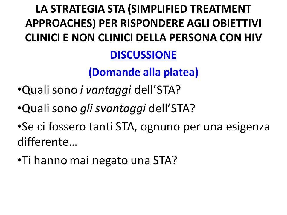 LA STRATEGIA STA (SIMPLIFIED TREATMENT APPROACHES) PER RISPONDERE AGLI OBIETTIVI CLINICI E NON CLINICI DELLA PERSONA CON HIV DISCUSSIONE (Domande alla platea) Quali sono i vantaggi dell'STA.