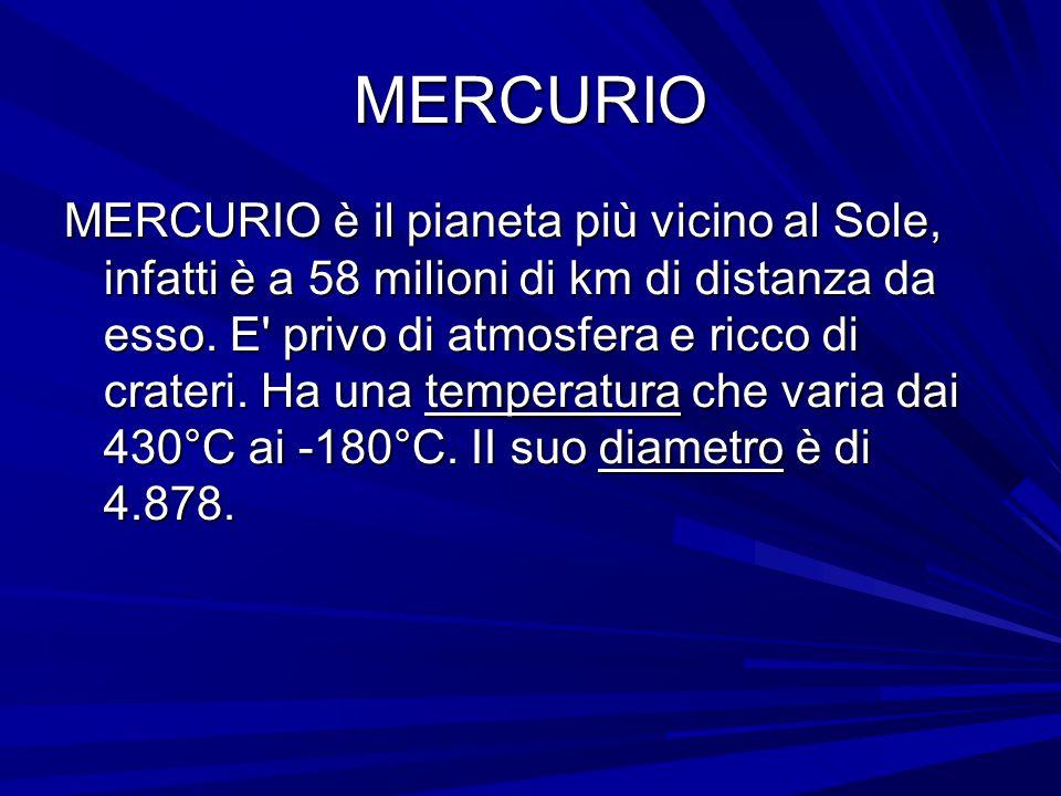 MERCURIO MERCURIO è il pianeta più vicino al Sole, infatti è a 58 milioni di km di distanza da esso. E' privo di atmosfera e ricco di crateri. Ha una