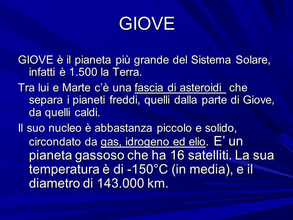 GIOVE GIOVE è il pianeta più grande del Sistema Solare, infatti è 1.500 la Terra. Tra lui e Marte c'è una fascia di asteroidi che separa i pianeti fre